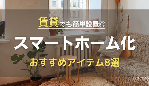 賃貸をスマートホーム化して快適!簡単設置できるおすすめアイテム8選